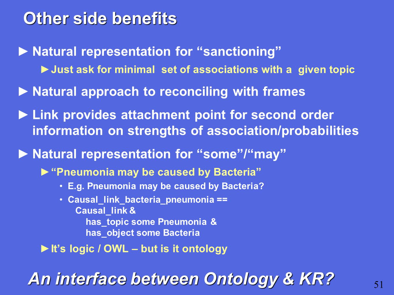 Other side benefits ►Natural representation for sanctioning ►Just ask for minimal set of associations with a given topic ►Natural approach to reconciling with frames ►Link provides attachment point for second order information on strengths of association/probabilities ►Natural representation for some / may ► Pneumonia may be caused by Bacteria E.g.
