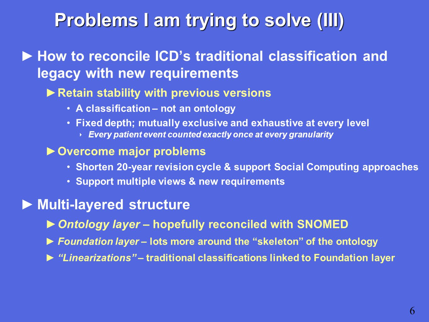 Problems I am trying to solve (III) ►How to reconcile ICD's traditional classification and legacy with new requirements ►Retain stability with previous versions A classification – not an ontology Fixed depth; mutually exclusive and exhaustive at every level ‣ Every patient event counted exactly once at every granularity ►Overcome major problems Shorten 20-year revision cycle & support Social Computing approaches Support multiple views & new requirements ►Multi-layered structure ►Ontology layer – hopefully reconciled with SNOMED ►Foundation layer – lots more around the skeleton of the ontology ► Linearizations – traditional classifications linked to Foundation layer 6