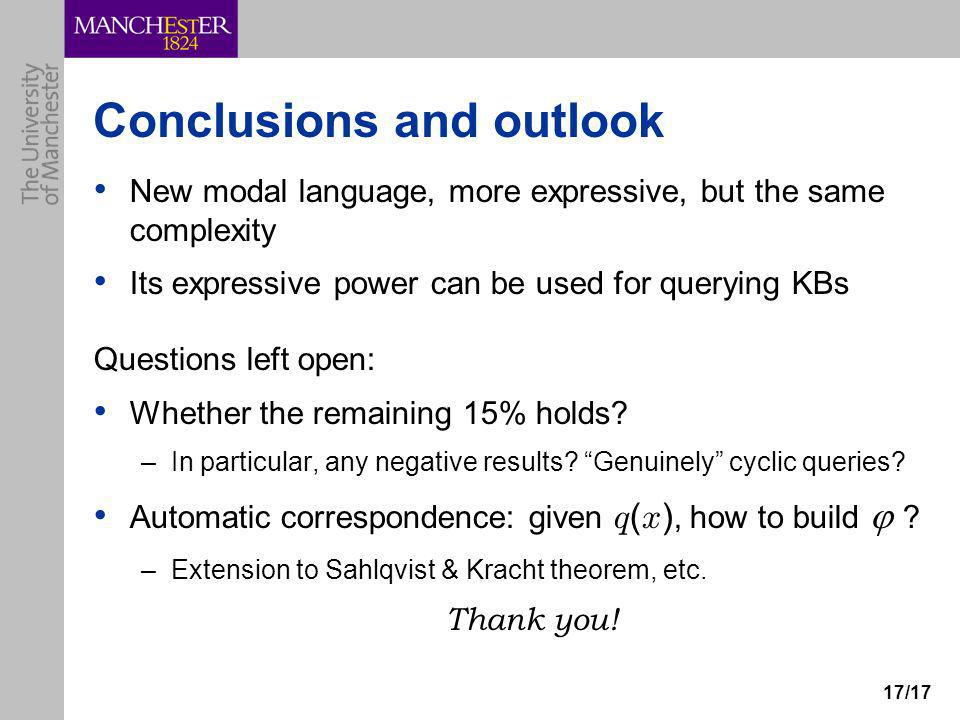 17/17 Conclusions and outlook New modal language, more expressive, but the same complexity Its expressive power can be used for querying KBs Questions left open: Whether the remaining 15% holds.