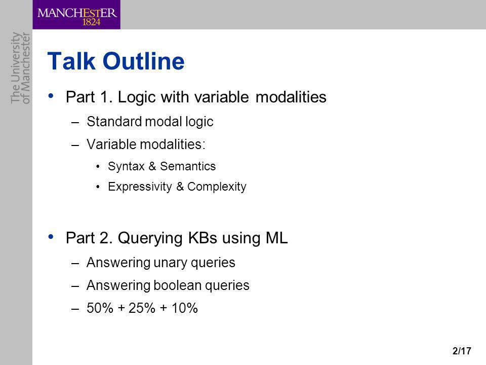 2/17 Talk Outline Part 1. Logic with variable modalities –Standard modal logic –Variable modalities: Syntax & Semantics Expressivity & Complexity Part