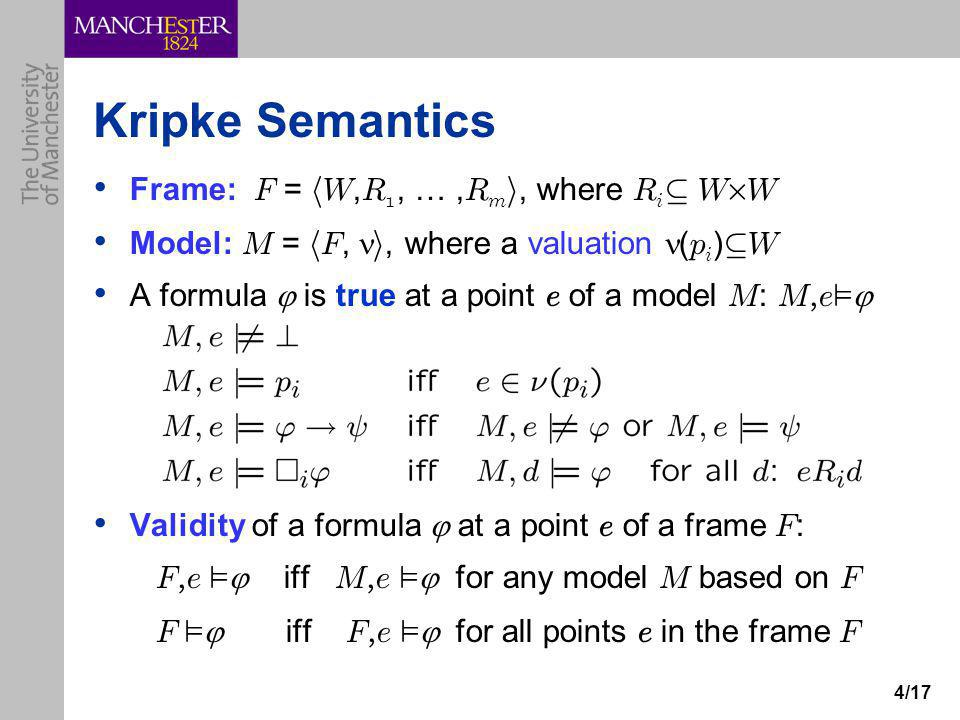 4/17 Kripke Semantics Frame: F = h W, R 1, …, R m i, where R i µ W £ W Model: M = h F, i, where a valuation ( p i ) µ W A formula  is true at a point e of a model M : M, e ²  Validity of a formula  at a point e of a frame F : F, e ²  iff M, e ²  for any model M based on F F ²  iff F, e ²  for all points e in the frame F