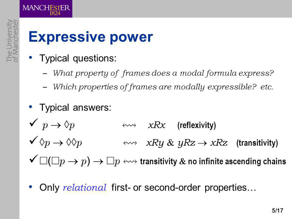 5/17 Expressive power Typical questions: – What property of frames does a modal formula express? – Which properties of frames are modally expressible?