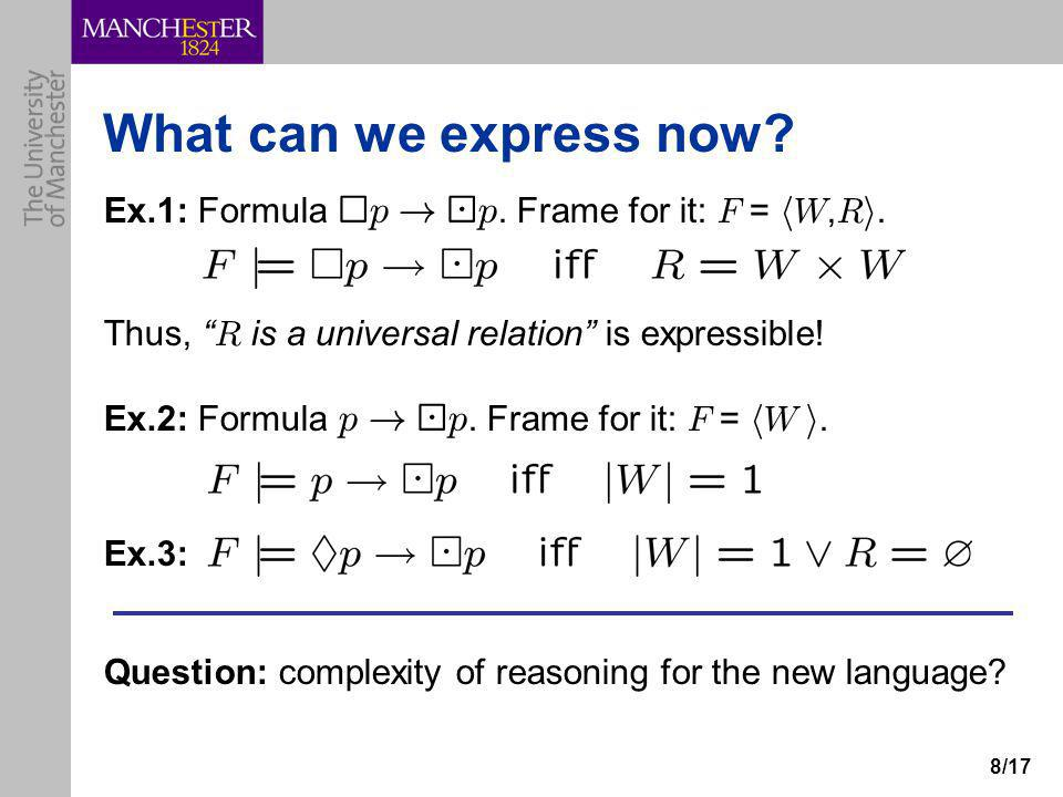 """8/17 What can we express now? Ex.1: Formula ¤ p ! ¡ p. Frame for it: F = h W, R i. Thus, """" R is a universal relation"""" is expressible! Ex.2: Formula p"""
