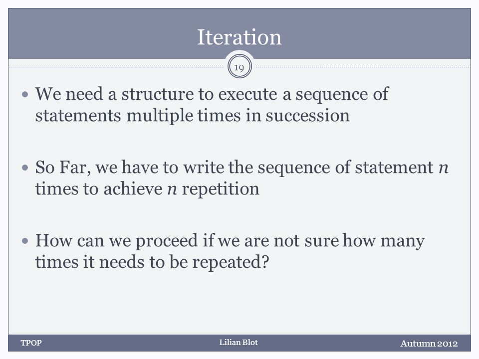 Lilian Blot Iteration We need a structure to execute a sequence of statements multiple times in succession So Far, we have to write the sequence of statement n times to achieve n repetition How can we proceed if we are not sure how many times it needs to be repeated.