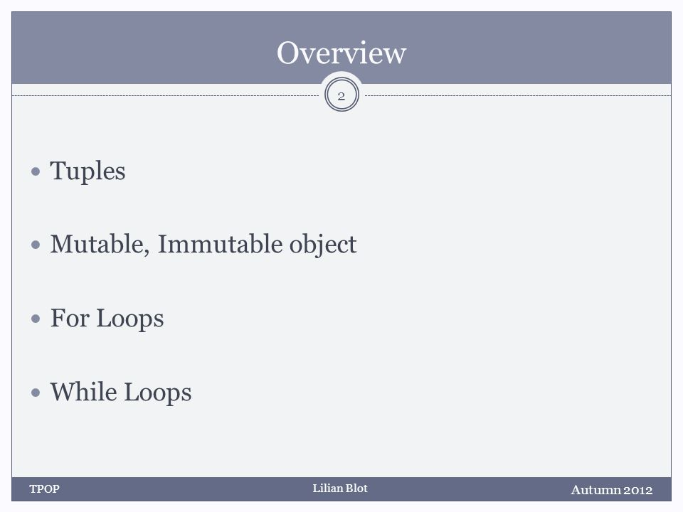 Lilian Blot Overview Tuples Mutable, Immutable object For Loops While Loops Autumn 2012 TPOP 2