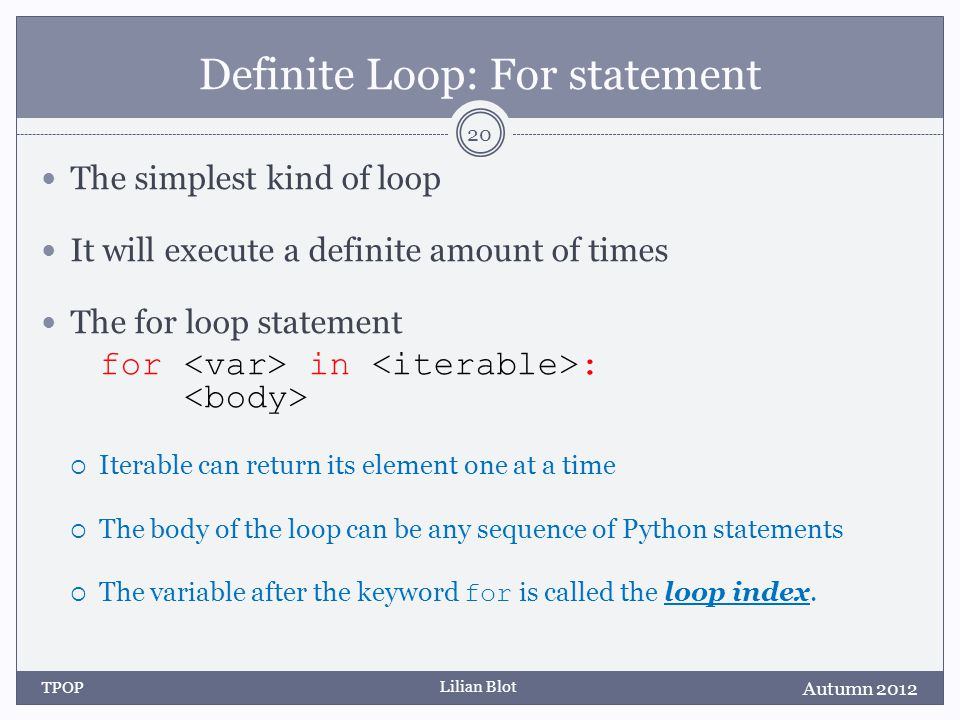 Lilian Blot Definite Loop: For statement The simplest kind of loop It will execute a definite amount of times The for loop statement for in :  Iterable can return its element one at a time  The body of the loop can be any sequence of Python statements  The variable after the keyword for is called the loop index.