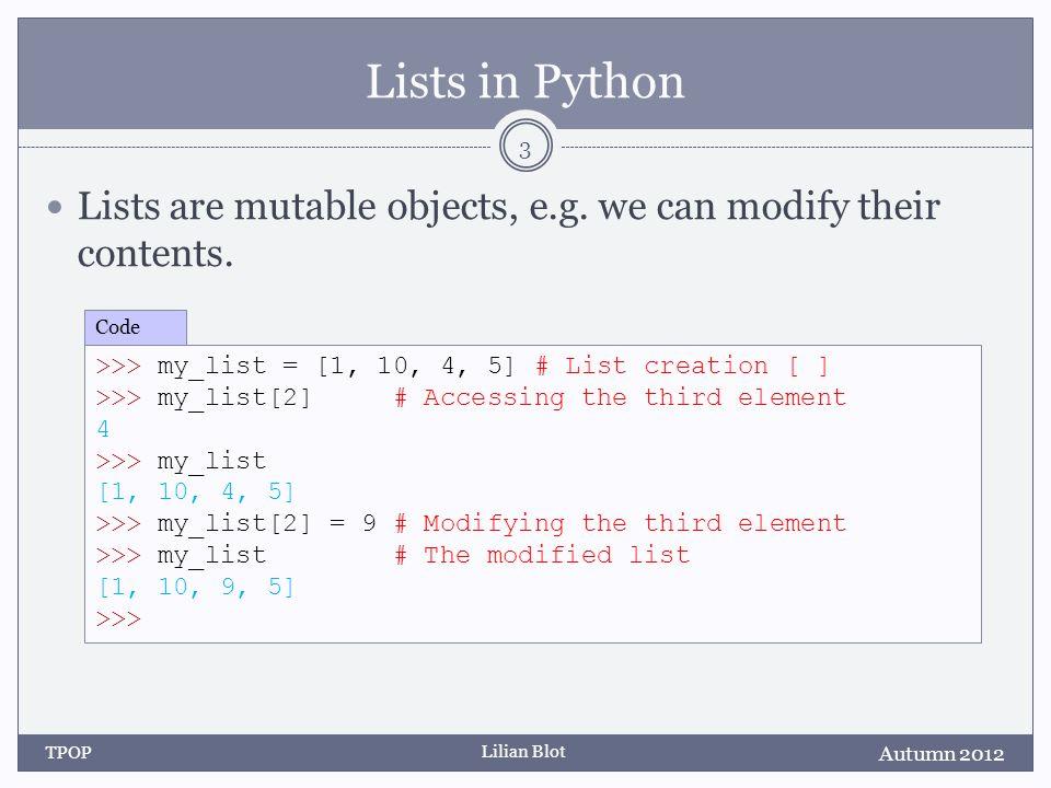 Lilian Blot Be Careful State Diagram: Autumn 2012 TPOP 14 >>> lst1 = lst2 = [2,4,6,8] >>> t1 = t2 = (1,3,7,9) >>> t2 = t2[:2] + (5, ) + t2[3:] >>> lst2[2] = 5 >>> >>> lst2 = [2, 4, 5, 8] >>> lst2[2] = 0 Code t1 t2 lst1 lst2 0 1 2 3 1379 24 5 8 1359 2458 0