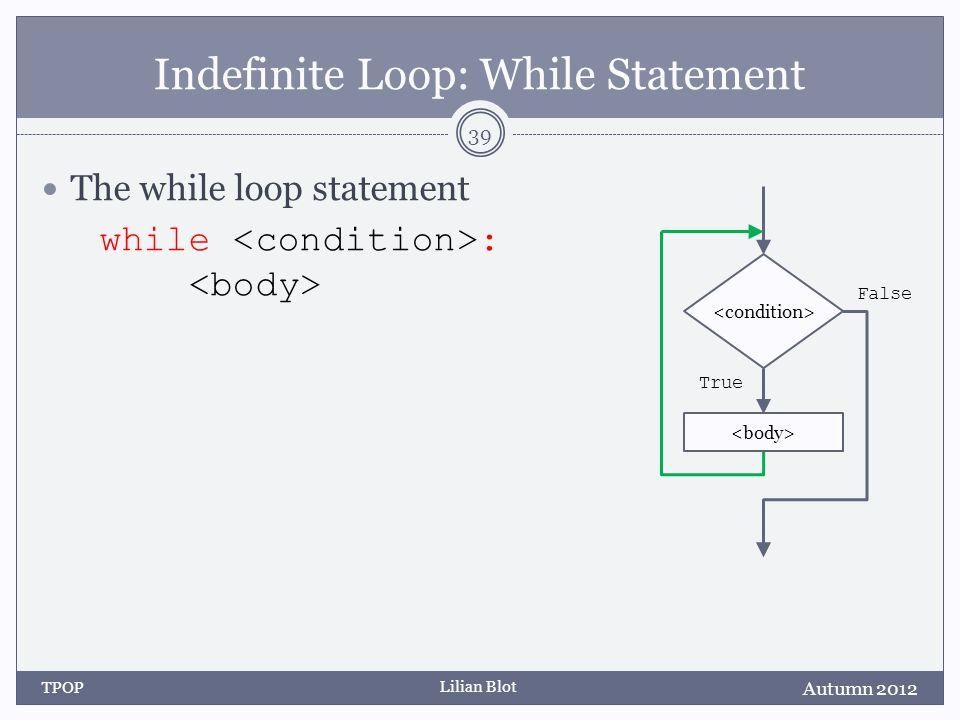 Lilian Blot Indefinite Loop: While Statement The while loop statement while : Autumn 2012 TPOP 39 False True