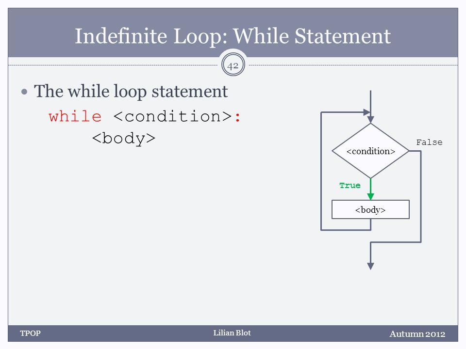 Lilian Blot Indefinite Loop: While Statement The while loop statement while : Autumn 2012 TPOP 42 False True