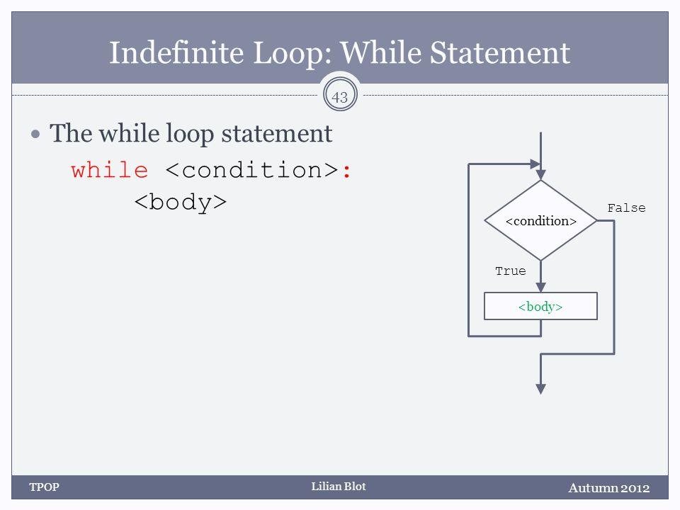 Lilian Blot Indefinite Loop: While Statement The while loop statement while : Autumn 2012 TPOP 43 False True