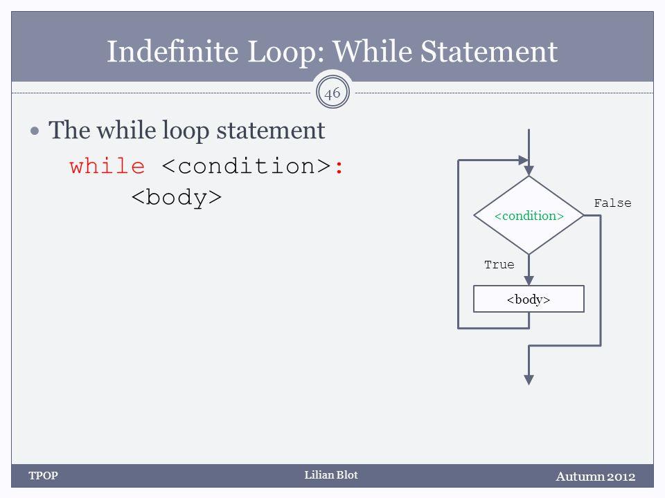 Lilian Blot Indefinite Loop: While Statement The while loop statement while : Autumn 2012 TPOP 46 False True