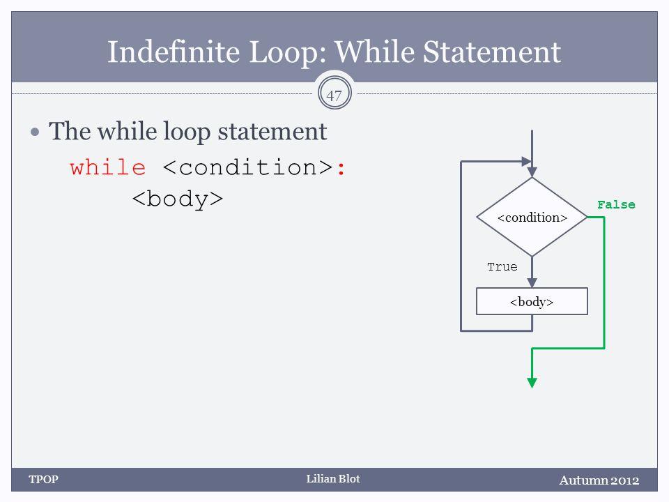 Lilian Blot Indefinite Loop: While Statement The while loop statement while : Autumn 2012 TPOP 47 False True