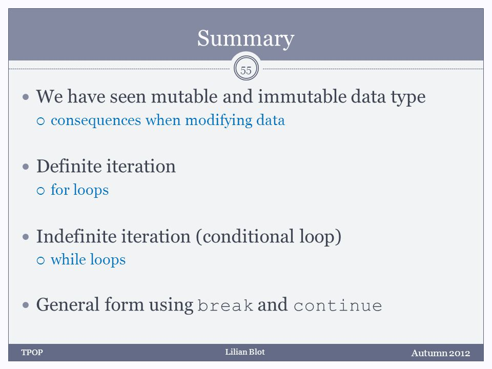 Lilian Blot Summary We have seen mutable and immutable data type  consequences when modifying data Definite iteration  for loops Indefinite iteration (conditional loop)  while loops General form using break and continue Autumn 2012 TPOP 55
