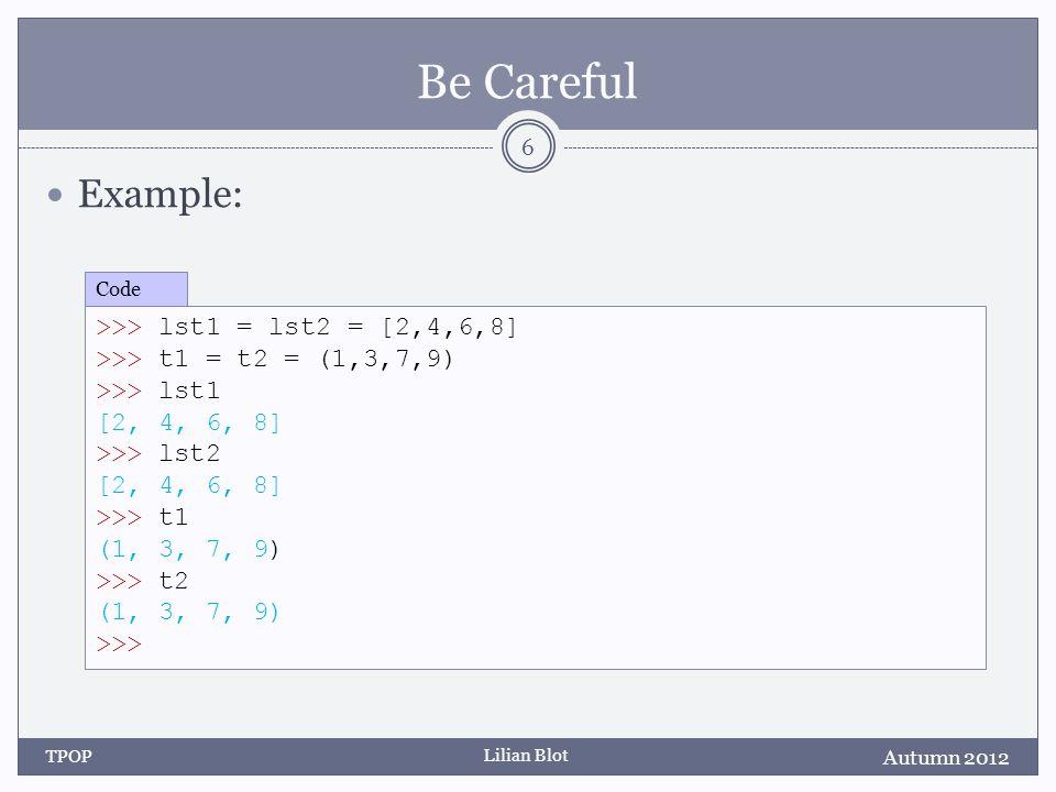 Lilian Blot Be Careful Example: Autumn 2012 TPOP 6 >>> lst1 = lst2 = [2,4,6,8] >>> t1 = t2 = (1,3,7,9) >>> lst1 [2, 4, 6, 8] >>> lst2 [2, 4, 6, 8] >>>