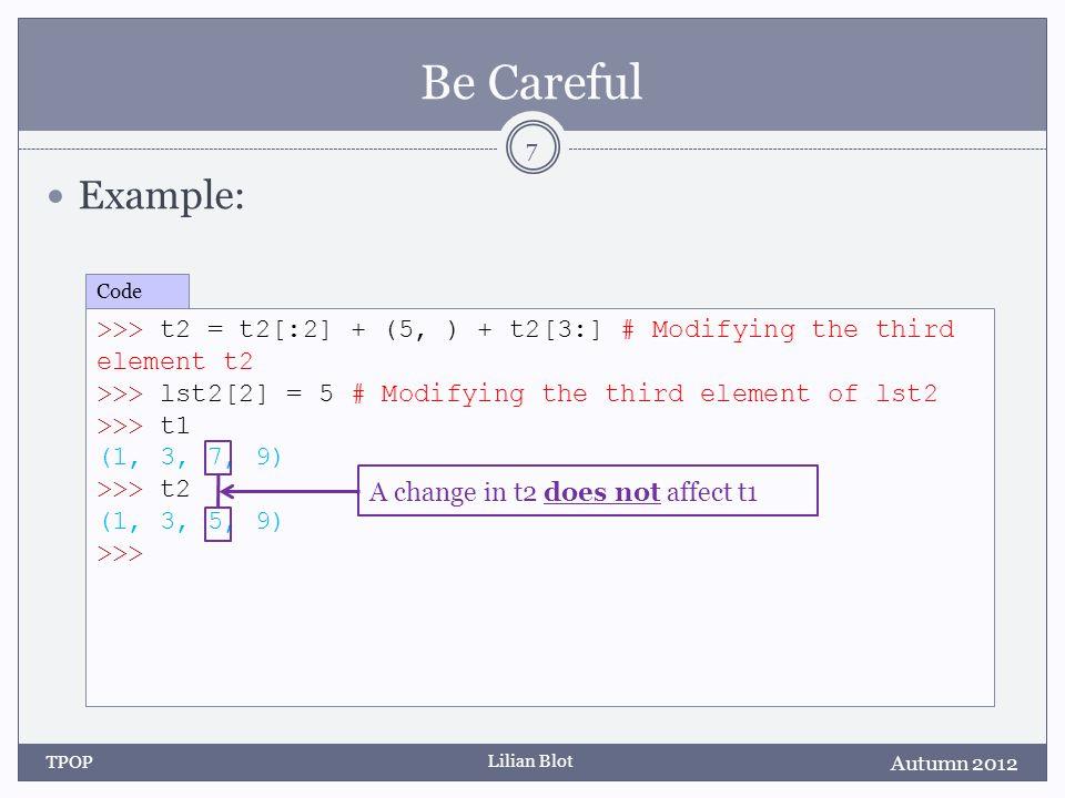 Lilian Blot Be Careful Example: Autumn 2012 TPOP 7 >>> t2 = t2[:2] + (5, ) + t2[3:] # Modifying the third element t2 >>> lst2[2] = 5 # Modifying the t