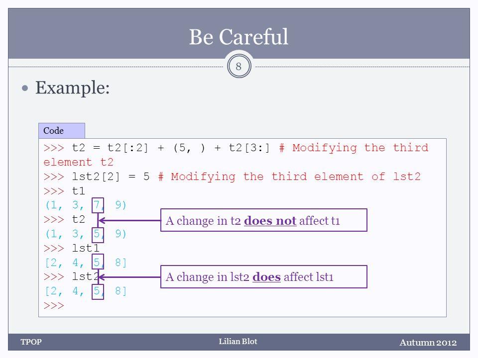 Lilian Blot Be Careful Example: Autumn 2012 TPOP 8 >>> t2 = t2[:2] + (5, ) + t2[3:] # Modifying the third element t2 >>> lst2[2] = 5 # Modifying the t