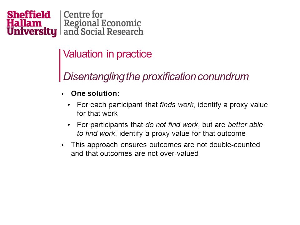 Valuation in practice One solution: For each participant that finds work, identify a proxy value for that work For participants that do not find work, but are better able to find work, identify a proxy value for that outcome This approach ensures outcomes are not double-counted and that outcomes are not over-valued Disentangling the proxification conundrum