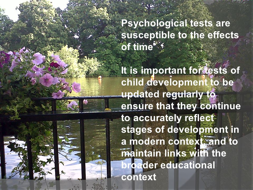 Psychological tests are susceptible to the effects of time It is important for tests of child development to be updated regularly to ensure that they continue to accurately reflect stages of development in a modern context, and to maintain links with the broader educational context