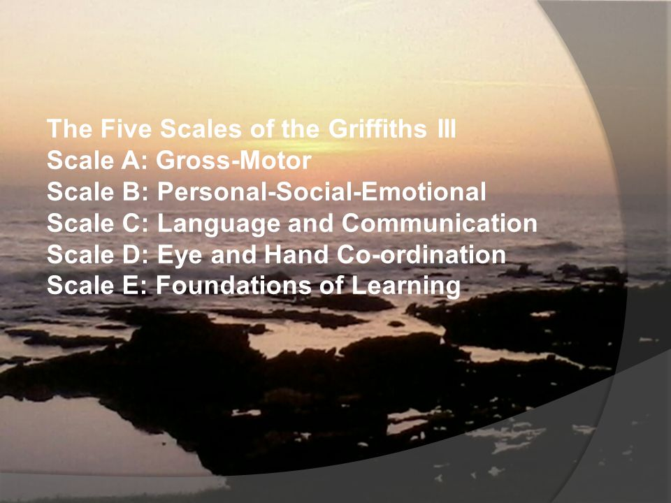 The Five Scales of the Griffiths III Scale A: Gross-Motor Scale B: Personal-Social-Emotional Scale C: Language and Communication Scale D: Eye and Hand Co-ordination Scale E: Foundations of Learning