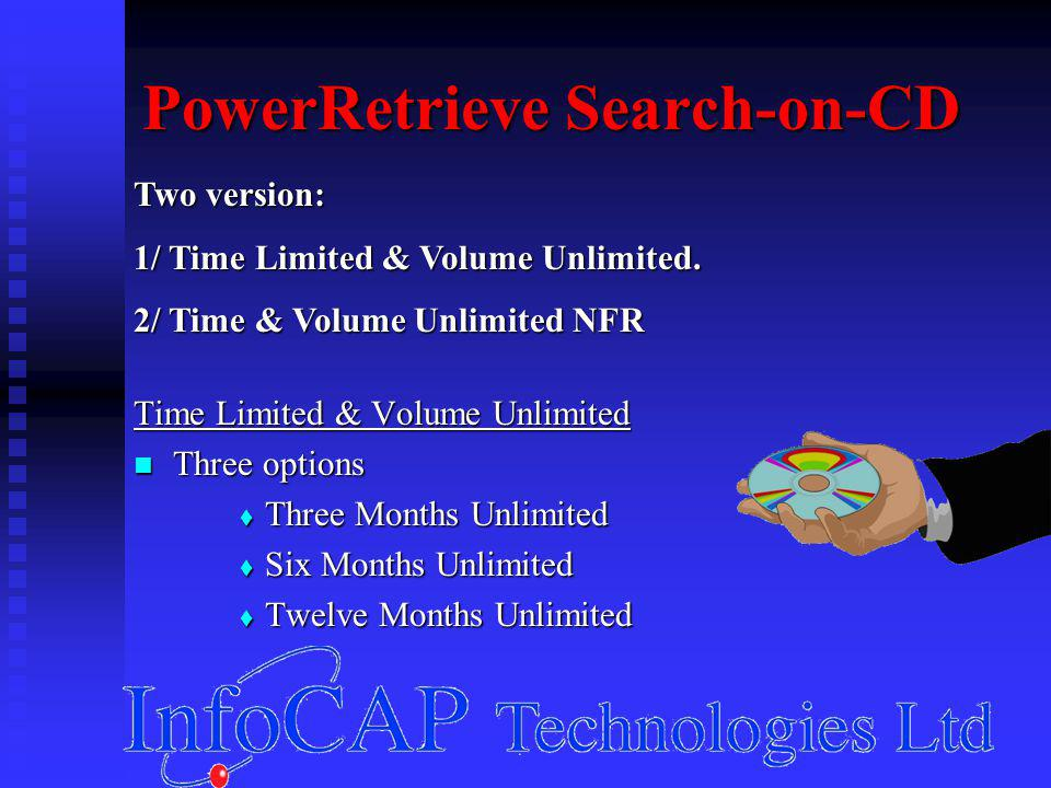PowerRetrieve Search-on-CD Time Limited & Volume Unlimited Three options Three options  Three Months Unlimited  Six Months Unlimited  Twelve Months Unlimited Two version: 1/ Time Limited & Volume Unlimited.