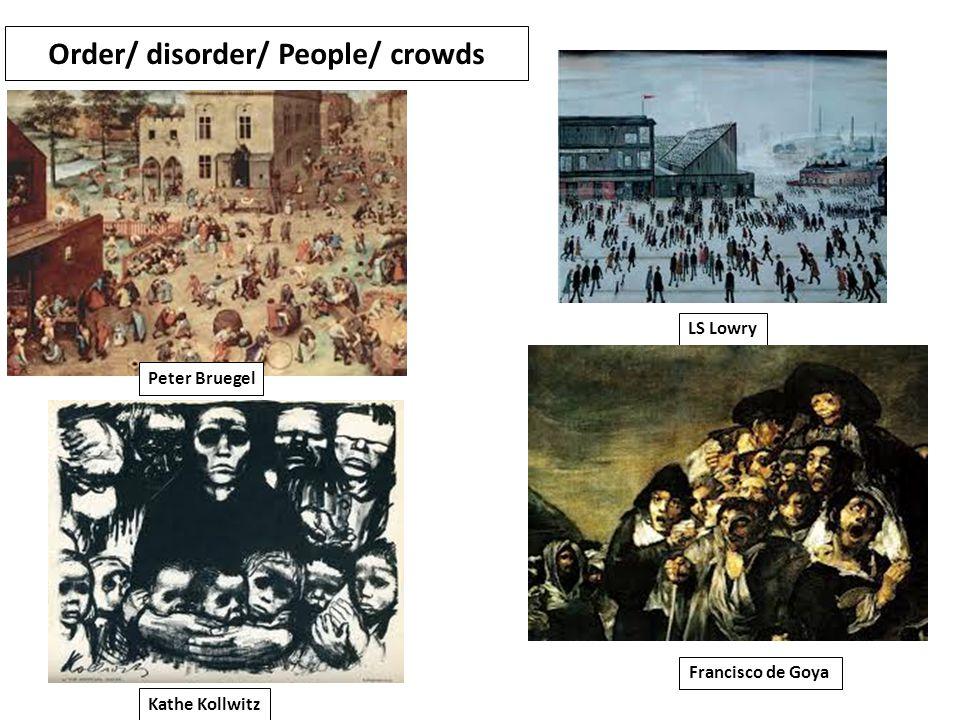 Order/ disorder/ People/ crowds Peter Bruegel LS Lowry Kathe Kollwitz Francisco de Goya