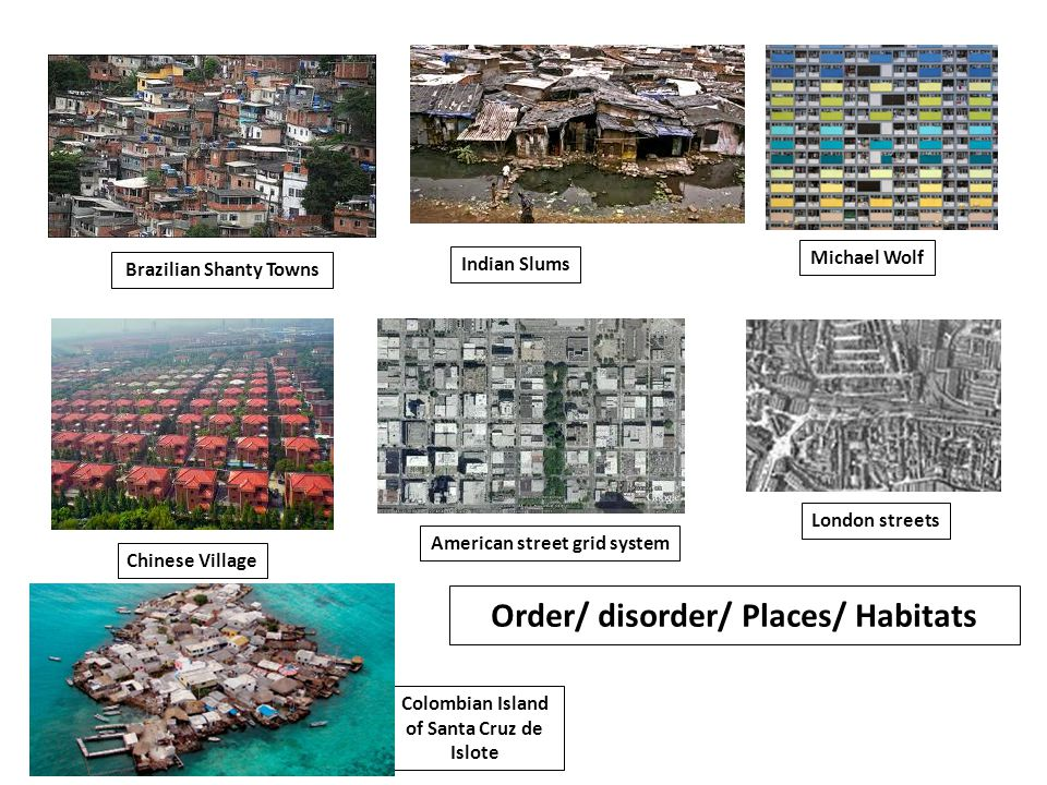 Brazilian Shanty Towns Indian Slums Chinese Village American street grid system London streets Colombian Island of Santa Cruz de Islote Michael Wolf Order/ disorder/ Places/ Habitats