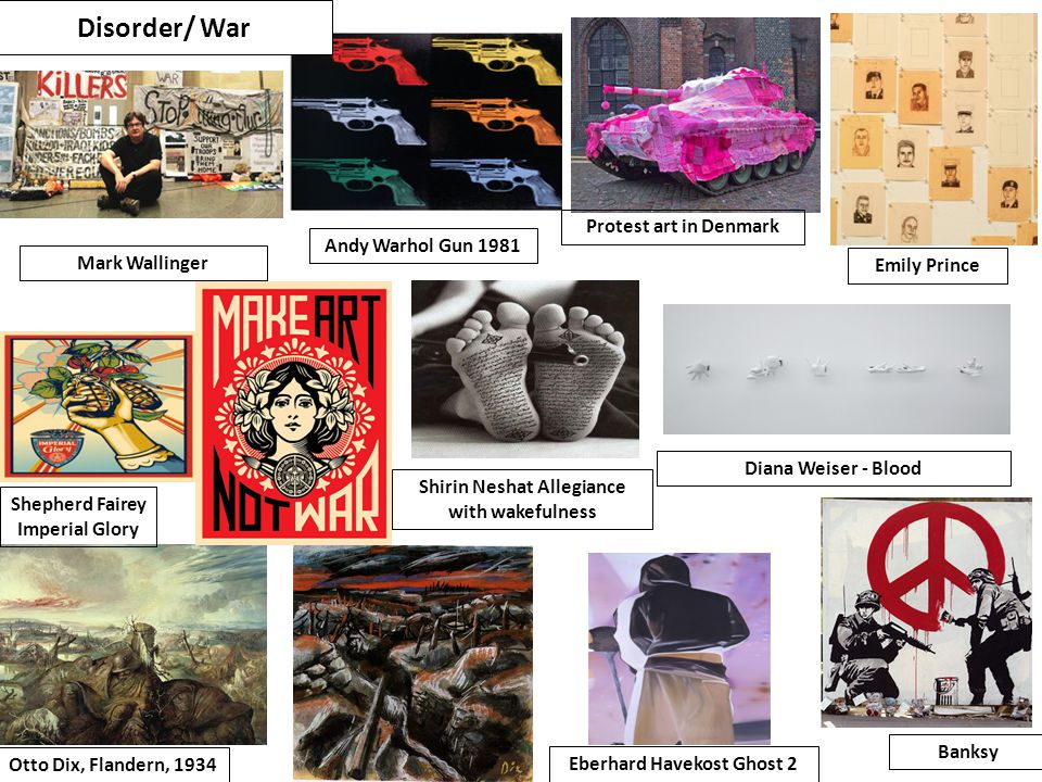 Disorder/ War Otto Dix, Flandern, 1934 Emily Prince Mark Wallinger Protest art in Denmark Banksy Andy Warhol Gun 1981 Shirin Neshat Allegiance with wakefulness Shepherd Fairey Imperial Glory Eberhard Havekost Ghost 2 Diana Weiser - Blood