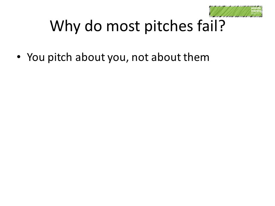 Why do most pitches fail You pitch about you, not about them
