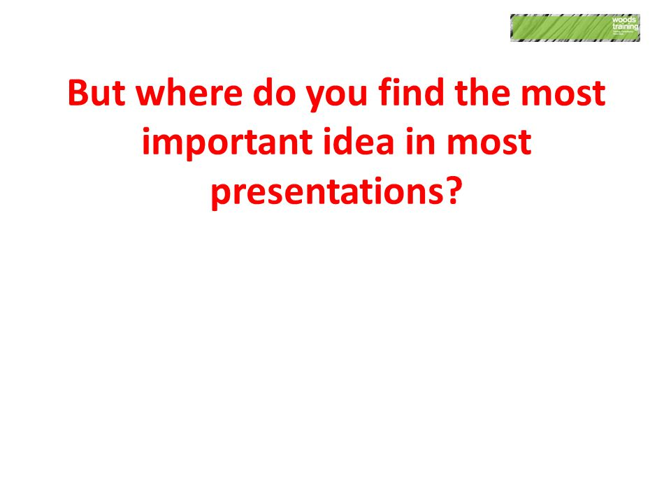 But where do you find the most important idea in most presentations?