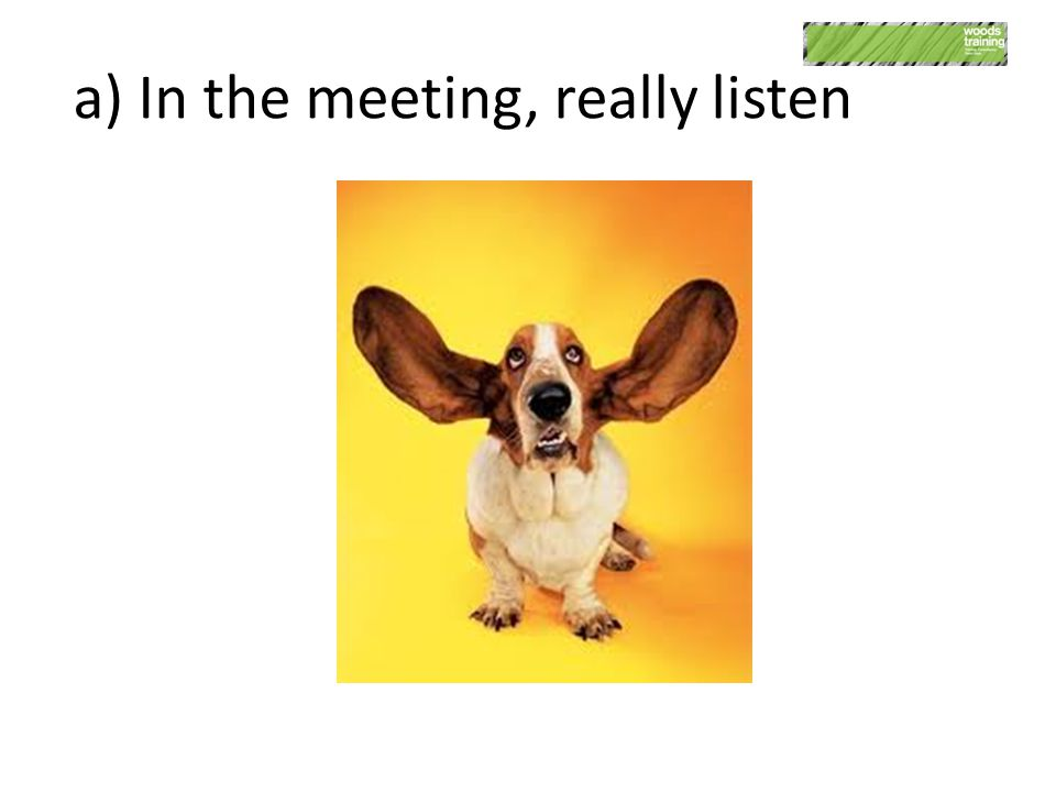 a) In the meeting, really listen