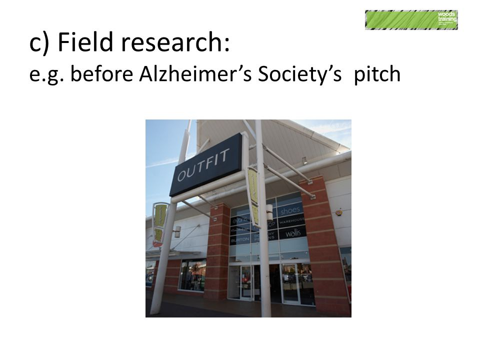 c) Field research: e.g. before Alzheimer's Society's pitch