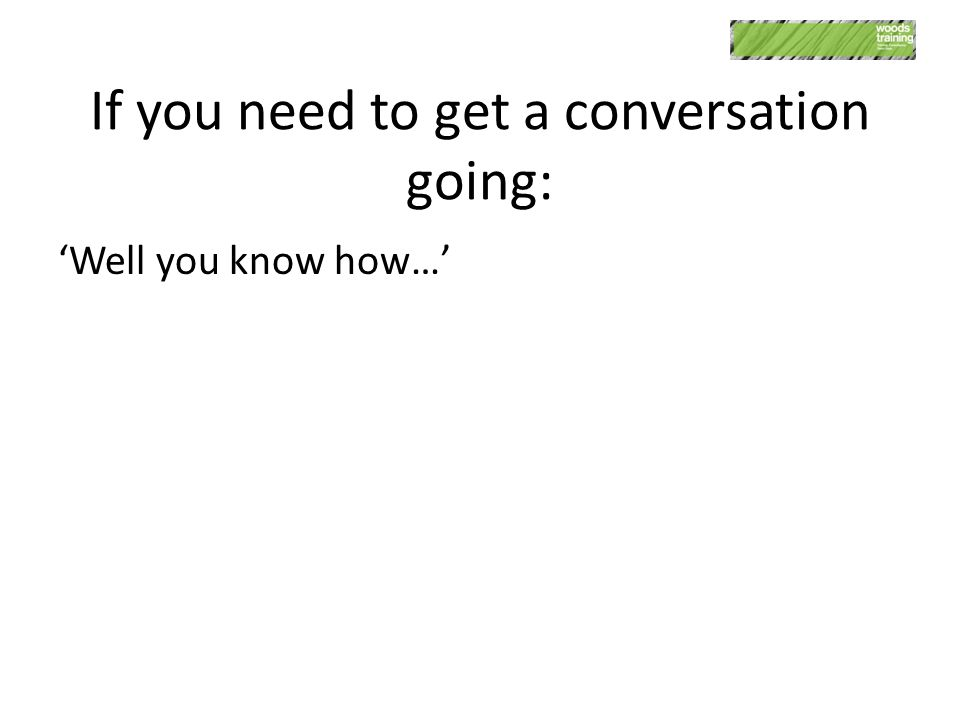 If you need to get a conversation going: 'Well you know how…'