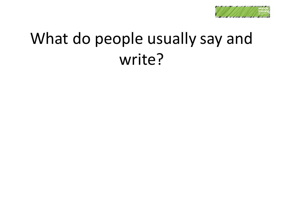 What do people usually say and write