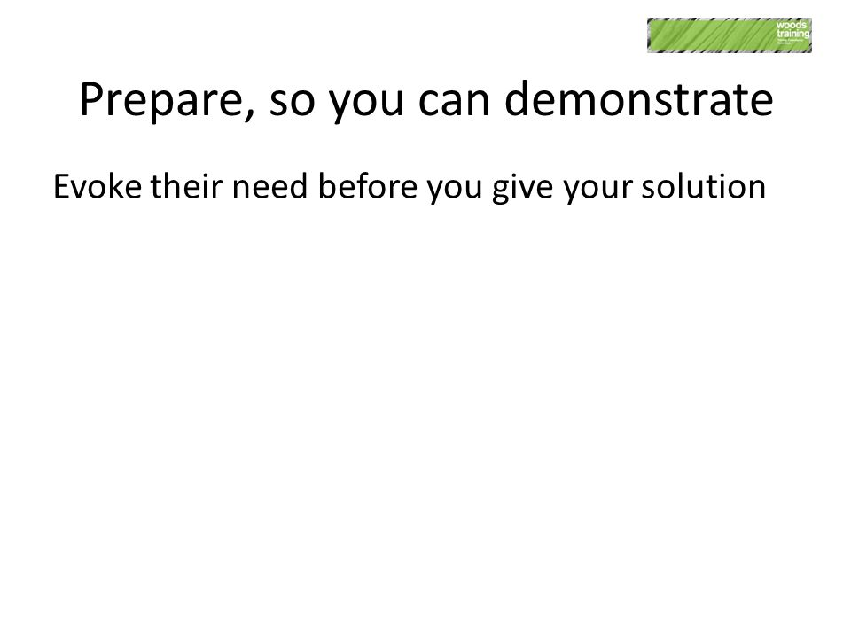 Prepare, so you can demonstrate Evoke their need before you give your solution