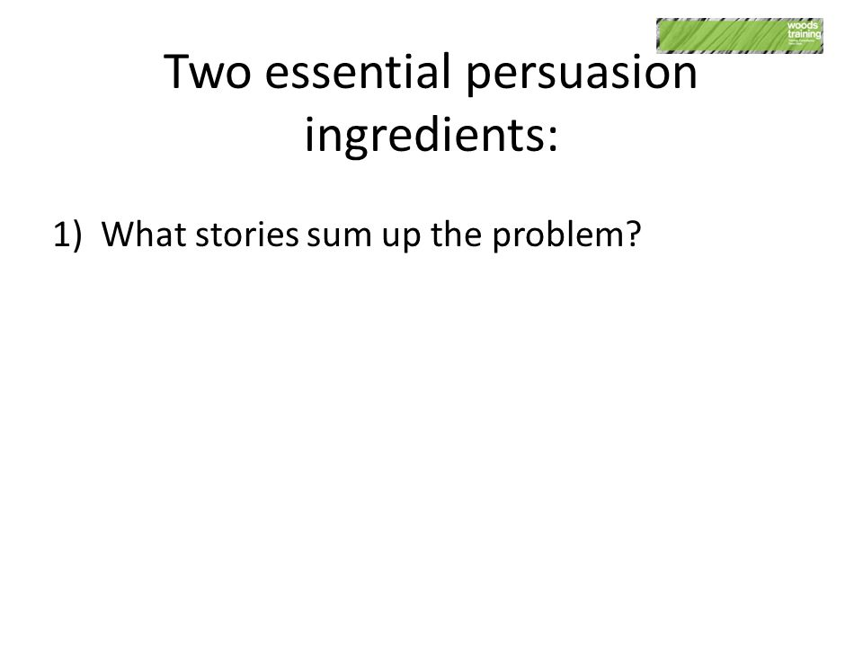 Two essential persuasion ingredients: 1)What stories sum up the problem?
