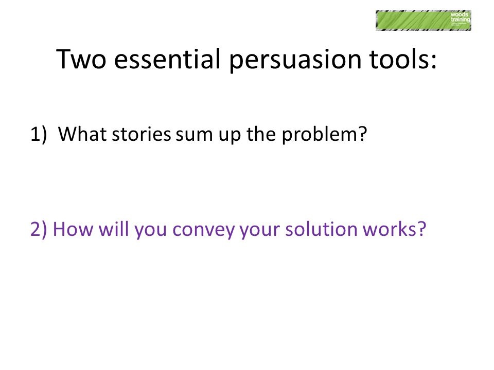 Two essential persuasion tools: 1)What stories sum up the problem? 2) How will you convey your solution works?