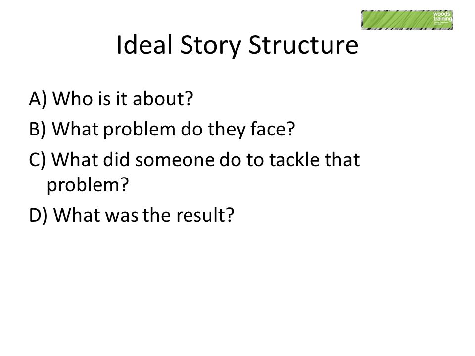 Ideal Story Structure A) Who is it about? B) What problem do they face? C) What did someone do to tackle that problem? D) What was the result?