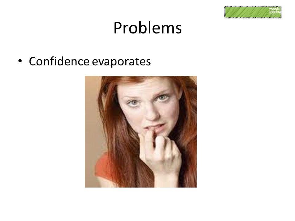 Problems Confidence evaporates