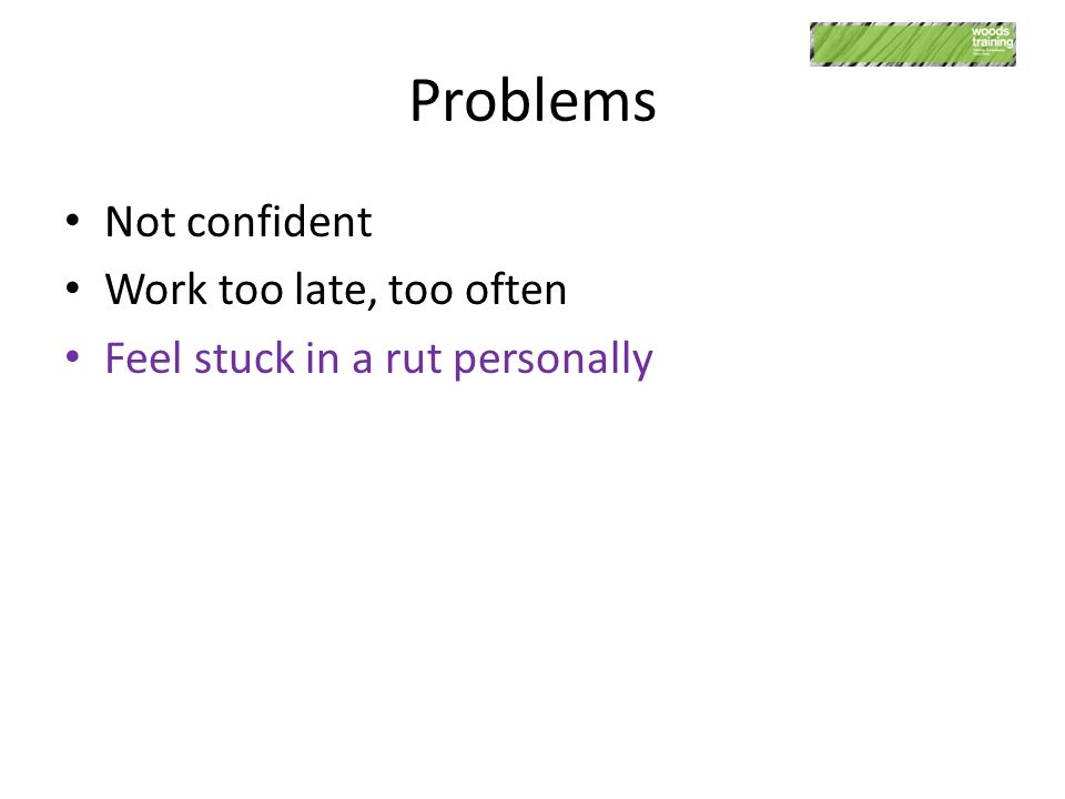 Problems Not confident Work too late, too often Feel stuck in a rut personally