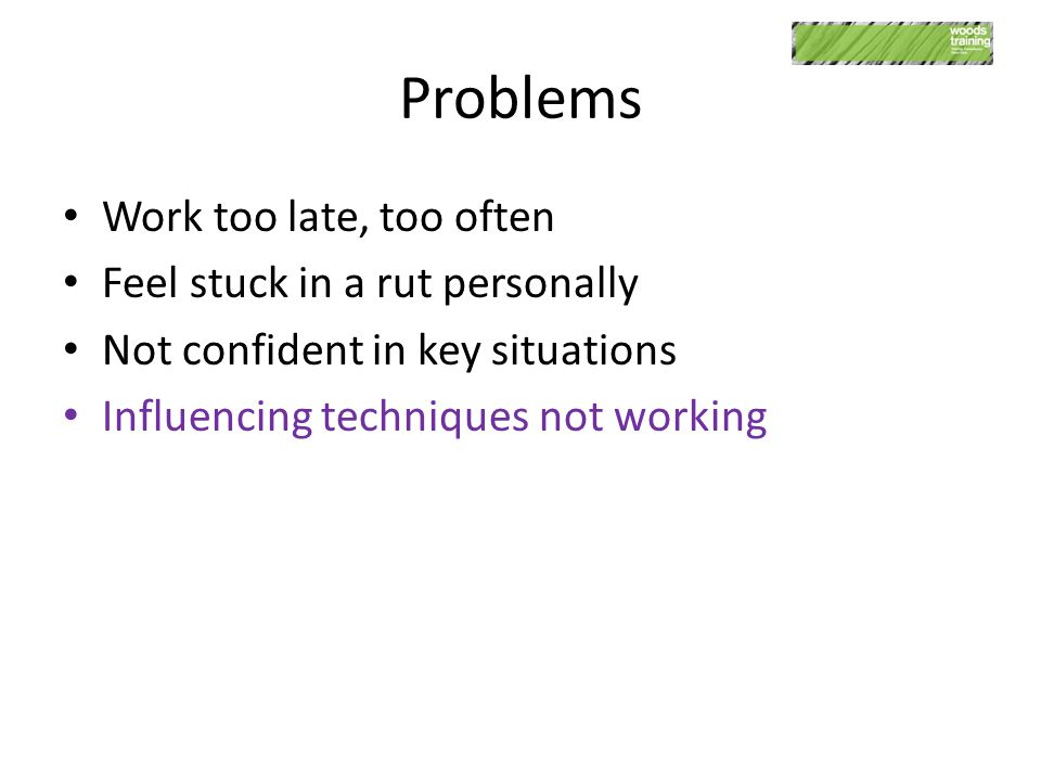 Problems Work too late, too often Feel stuck in a rut personally Not confident in key situations Influencing techniques not working