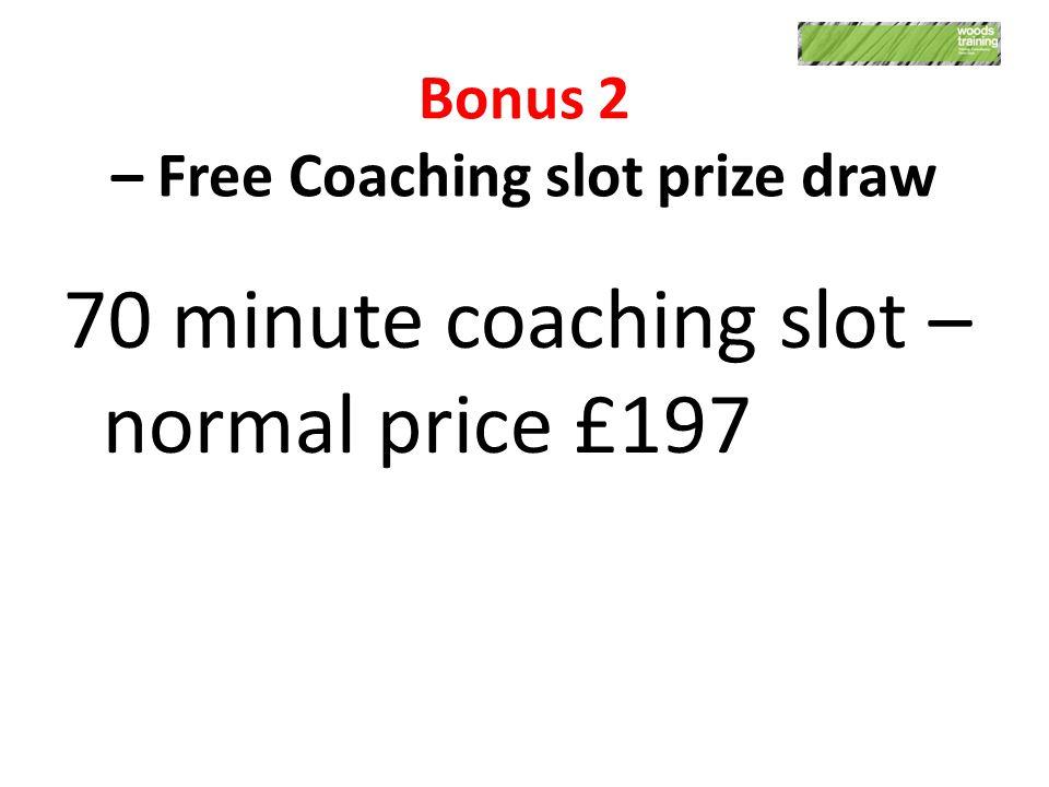 Bonus 2 – Free Coaching slot prize draw 70 minute coaching slot – normal price £197