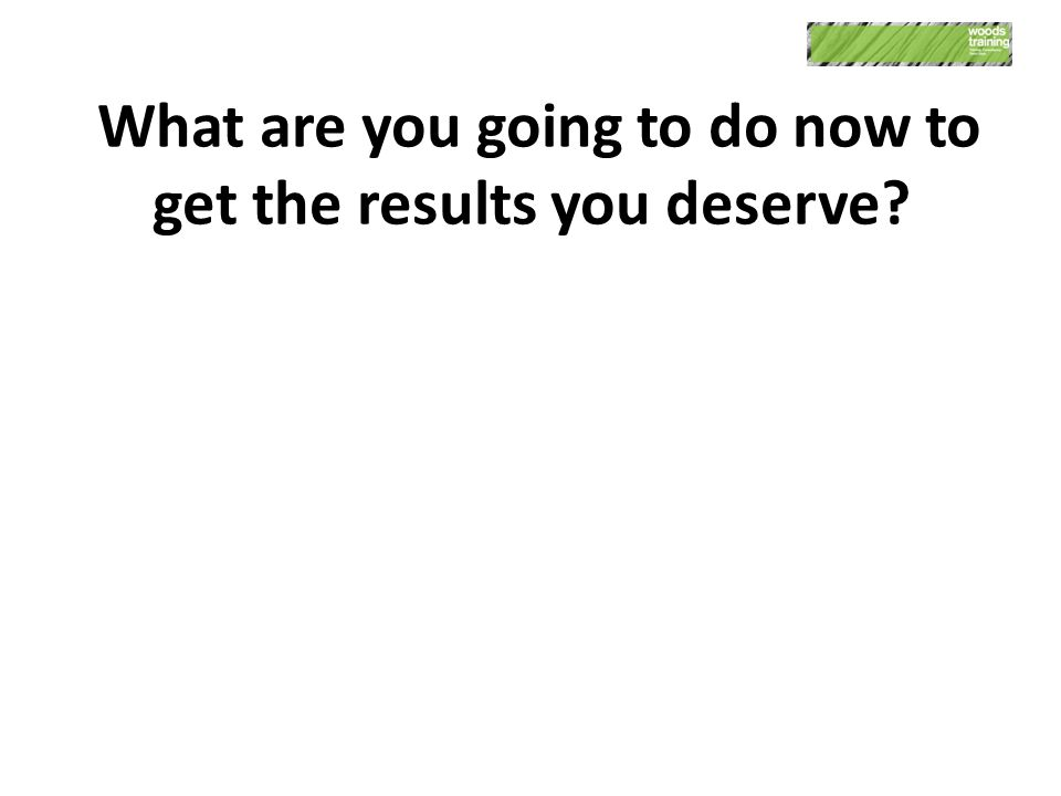 What are you going to do now to get the results you deserve?