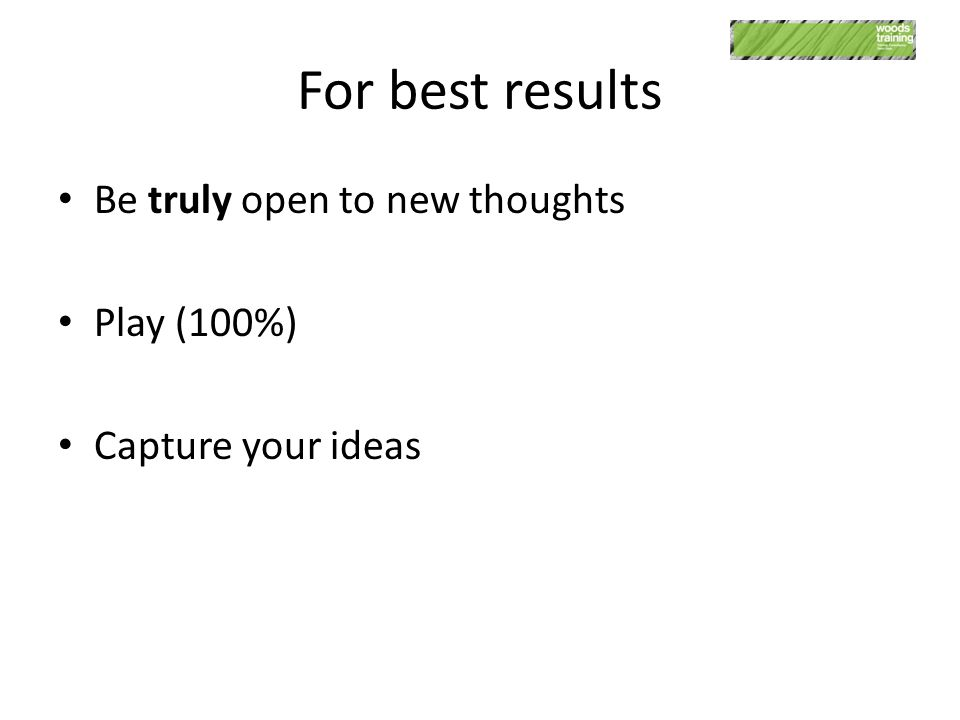 For best results Be truly open to new thoughts Play (100%) Capture your ideas