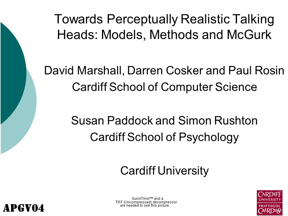 APGV04 Towards Perceptually Realistic Talking Heads: Models, Methods and McGurk David Marshall, Darren Cosker and Paul Rosin Cardiff School of Computer Science Susan Paddock and Simon Rushton Cardiff School of Psychology Cardiff University