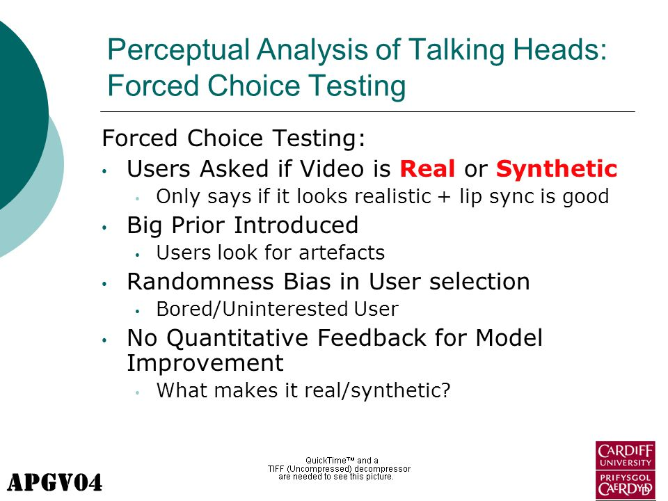 APGV04 Perceptual Analysis of Talking Heads: Forced Choice Testing Forced Choice Testing: Users Asked if Video is Real or Synthetic Only says if it looks realistic + lip sync is good Big Prior Introduced Users look for artefacts Randomness Bias in User selection Bored/Uninterested User No Quantitative Feedback for Model Improvement What makes it real/synthetic