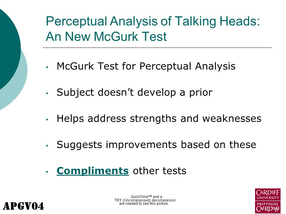 APGV04 Perceptual Analysis of Talking Heads: An New McGurk Test McGurk Test for Perceptual Analysis Subject doesn't develop a prior Helps address strengths and weaknesses Suggests improvements based on these Compliments other tests