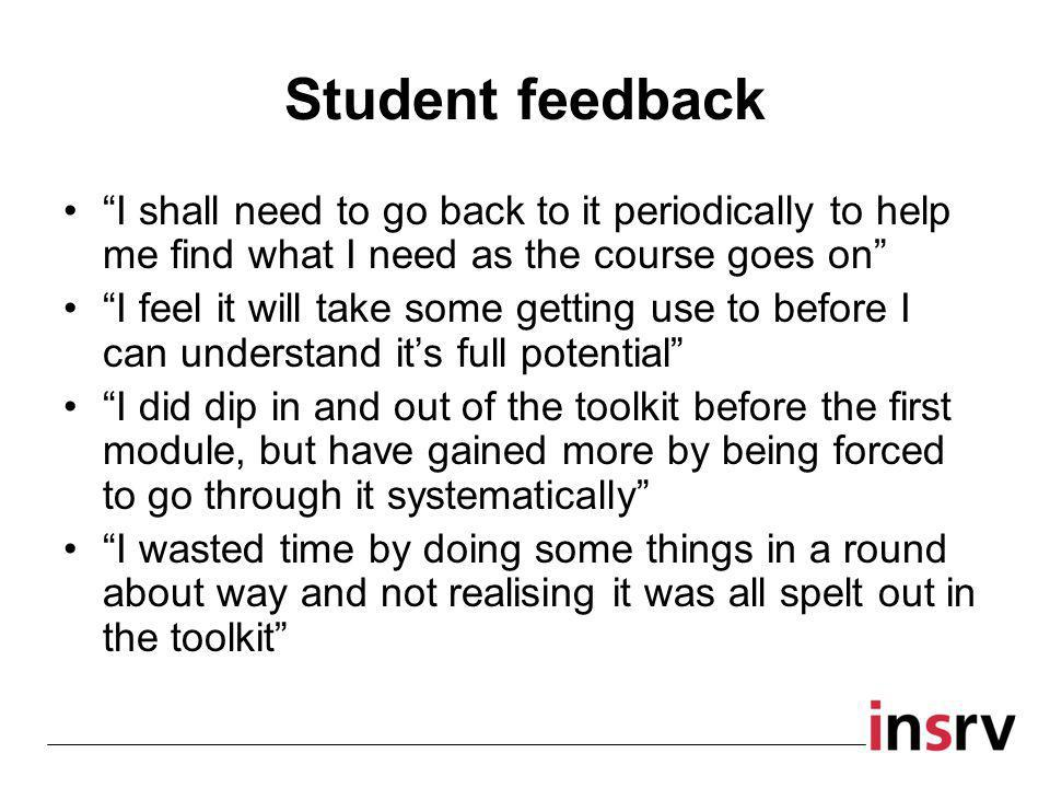 Student feedback I shall need to go back to it periodically to help me find what I need as the course goes on I feel it will take some getting use to before I can understand it's full potential I did dip in and out of the toolkit before the first module, but have gained more by being forced to go through it systematically I wasted time by doing some things in a round about way and not realising it was all spelt out in the toolkit