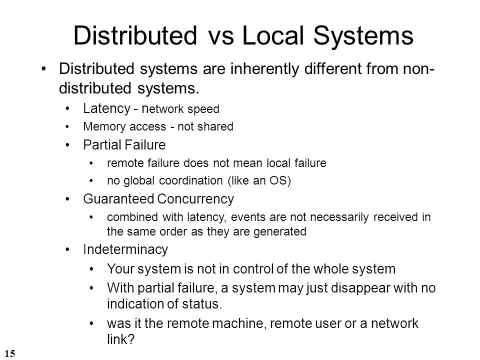 15 Distributed vs Local Systems Distributed systems are inherently different from non- distributed systems. Latency - n etwork speed Memory access - n
