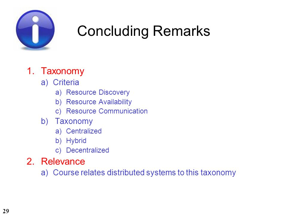 29 Concluding Remarks 1.Taxonomy a)Criteria a)Resource Discovery b)Resource Availability c)Resource Communication b) Taxonomy a)Centralized b)Hybrid c