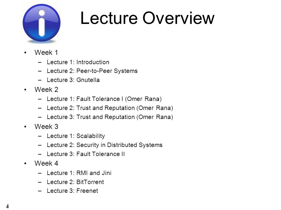 Lecture Overview Week 1 –Lecture 1: Introduction –Lecture 2: Peer-to-Peer Systems –Lecture 3: Gnutella Week 2 –Lecture 1: Fault Tolerance I (Omer Rana